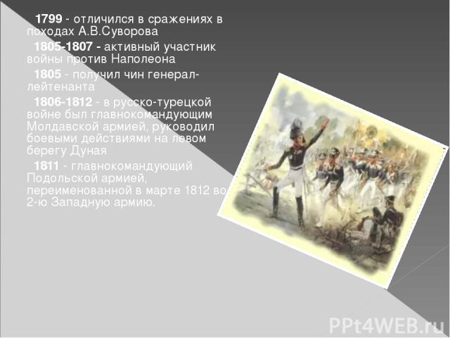 1799 - отличился в сраженияхв походах А.В.Суворова 1805-1807 - активный участник войны противНаполеона 1805 - получил чингенерал-лейтенанта 1806-1812 - в русско-турецкой войне был главнокомандующим Молдавской армией, руководил боевыми действиями …