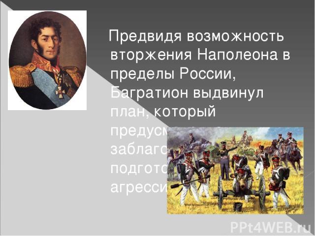 Предвидя возможность вторжения Наполеона в пределы России, Багратион выдвинул план, который предусматривал заблаговременную подготовку к отражению агрессии.