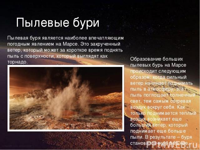 Пылевые бури Пылевая буря является наиболее впечатляющим погодным явлением на Марсе. Это закрученный ветер, который может за короткое время поднять пыль с поверхности, который выглядят как торнадо. Образование больших пылевых бурь на Марсе происходи…