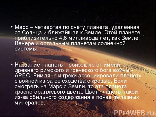 Марс – четвертая по счету планета, удаленная от Солнца и ближайшая к Земле. Этой планете приблизительно 4,6 миллиарда лет, как Земле, Венере и остальным планетам солнечной системы. Название планеты произошло от имени древнего римского и греческого б…