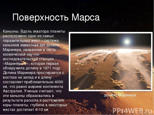 Поверхность Марса Каньоны. Вдоль экватора планеты расположено одно из самых поразительных мест – система каньонов известная как долина Маринера, названная в честь космической научно-исследовательской станции «Маринера-9», которая первая обнаружила д…