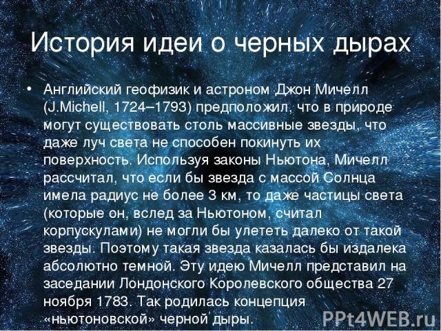 История идеи о черных дырах Английский геофизик и астроном Джон Мичелл (J.Michell, 1724–1793) предположил, что в природе могут существовать столь массивные звезды, что даже луч света не способен покинуть их поверхность. Используя законы Ньютона, Мич…