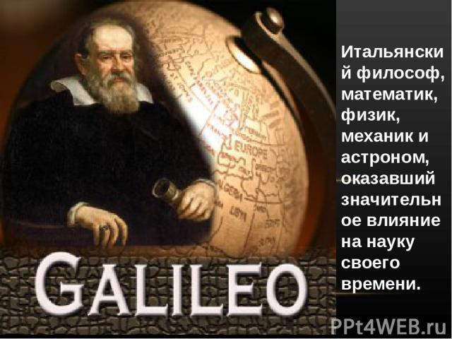 Итальянский философ, математик, физик, механик и астроном, оказавший значительное влияние на науку своего времени.