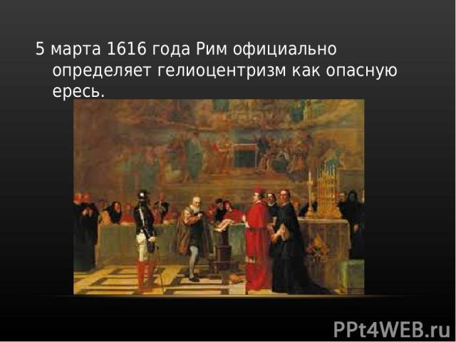 5 марта 1616 года Рим официально определяет гелиоцентризм как опасную ересь.