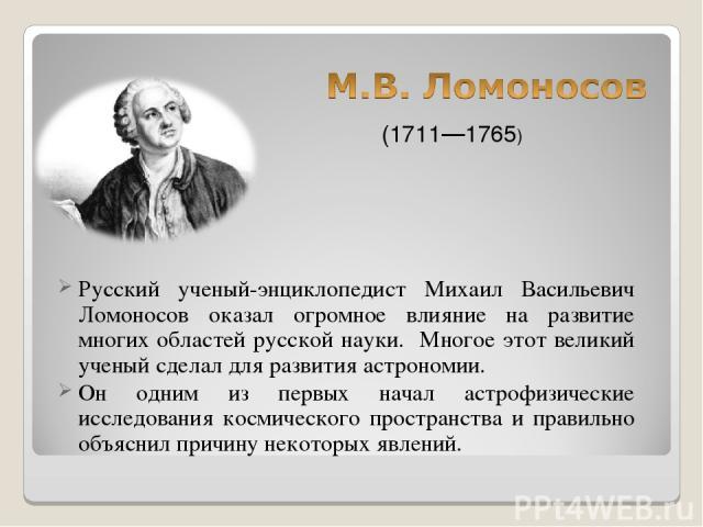 Русский ученый-энциклопедист Михаил Васильевич Ломоносов оказал огромное влияние на развитие многих областей русской науки. Многое этот великий ученый сделал для развития астрономии. Он одним из первых начал астрофизические исследования космического…
