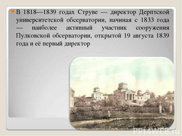 В 1818—1839 годах Струве — директор Дерптской университетской обсерватории, начиная с 1833 года — наиболее активный участник сооружения Пулковской обсерватории, открытой 19 августа 1839 года и её первый директор