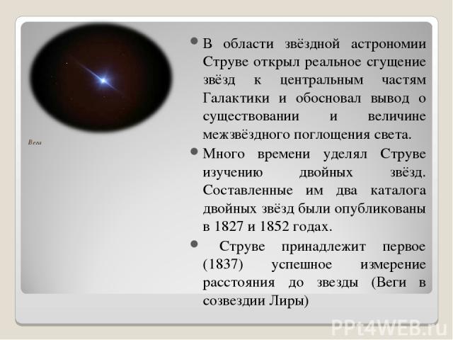 Вега В области звёздной астрономии Струве открыл реальное сгущение звёзд к центральным частям Галактики и обосновал вывод о существовании и величине межзвёздного поглощения света. Много времени уделял Струве изучению двойных звёзд. Составленные им д…
