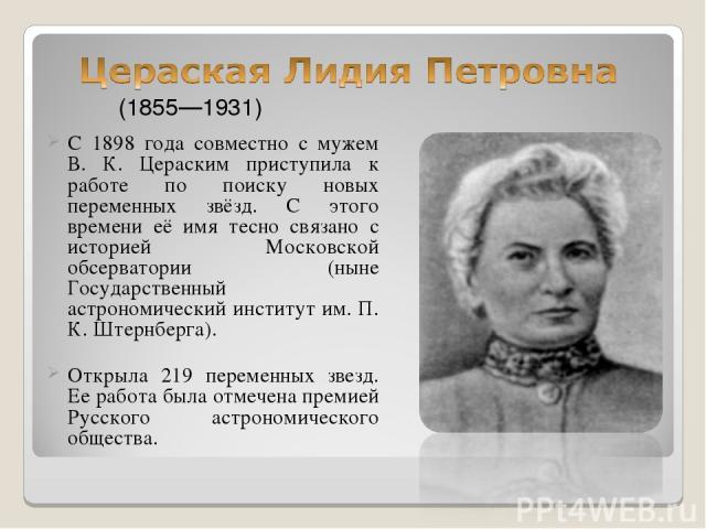 С 1898 года совместно с мужем В. К. Цераским приступила к работе по поиску новых переменных звёзд. С этого времени её имя тесно связано с историей Московской обсерватории (ныне Государственный астрономический институт им. П. К. Штернберга). Открыла …