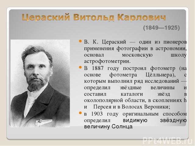 (1849—1925) В. К. Цераский — один из пионеров применения фотографии в астрономии, основал московскую школу астрофотометрии. В 1887 году построил фотометр (на основе фотометра Цёлльнера), с которым выполнил ряд исследований — определил звёздные велич…