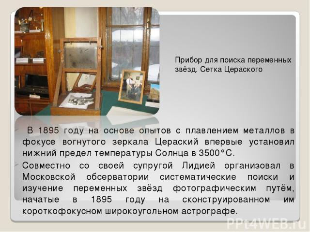 В 1895 году на основе опытов с плавлением металлов в фокусе вогнутого зеркала Цераский впервые установил нижний предел температуры Солнца в 3500°С. Совместно со своей супругой Лидией организовал в Московской обсерватории систематические поиски и изу…