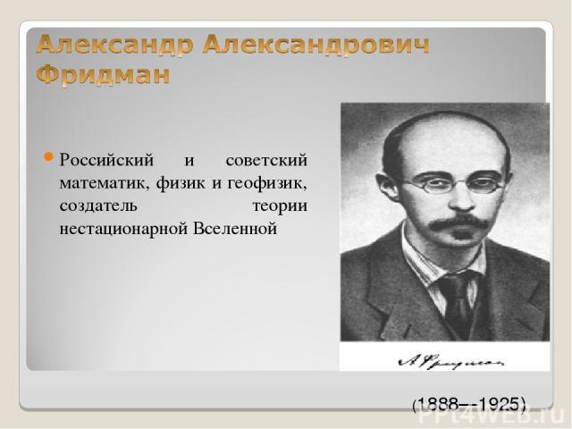 Российский и советский математик, физик и геофизик, создатель теории нестационарной Вселенной (1888—1925)