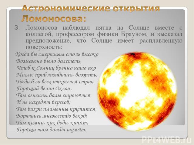 3. Ломоносов наблюдал пятна на Солнце вместе с коллегой, профессором физики Брауном, и высказал предположение, что Солнце имеет расплавленную поверхность: Когда бы смертным столь высоко Возможно было долететь, Чтоб к Солнцу бренно наше око Могло, пр…