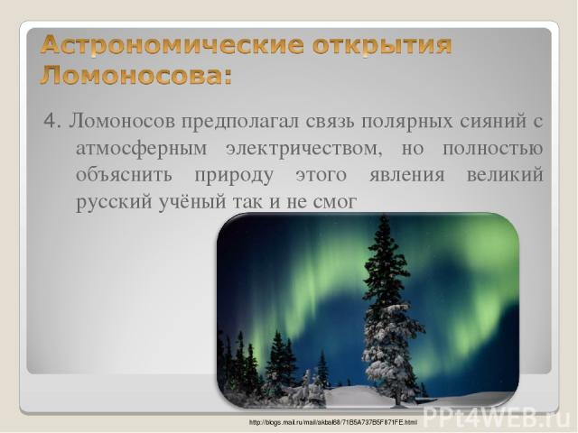 4. Ломоносов предполагал связь полярных сияний с атмосферным электричеством, но полностью объяснить природу этого явления великий русский учёный так и не смог http://blogs.mail.ru/mail/akbal68/71B5A737B5F871FE.html