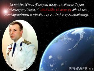 За полёт Юрий Гагарин получил звание Героя Советского Союза. С 1962 года 12 апре
