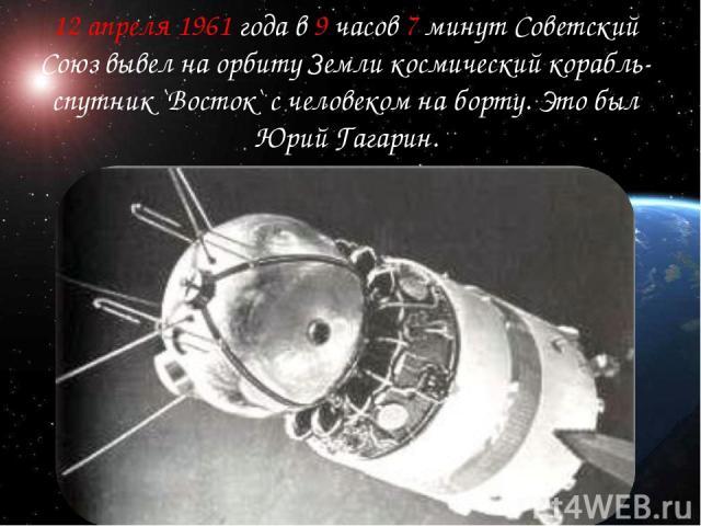 12 апреля 1961 года в 9 часов 7 минут Советский Союз вывел на орбиту Земли космический корабль-спутник `Восток` с человеком на борту. Это был Юрий Гагарин.