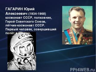 ГАГАРИН Юрий Алексеевич (1934-1968) космонавт СССР, полковник, Герой Советского