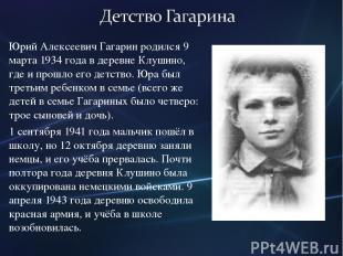 Юрий Алексеевич Гагарин родился 9 марта 1934 года в деревне Клушино, где и прошл