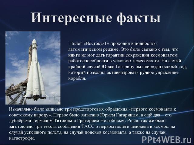 Полёт «Востока-1» проходил в полностью автоматическом режиме. Это было связано с тем, что никто не мог дать гарантии сохранения космонавтом работоспособности в условиях невесомости. На самый крайний случай Юрию Гагарину был передан особый код, котор…
