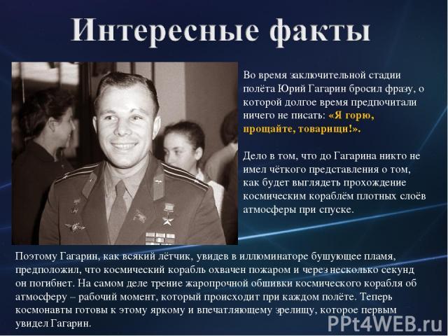 Во время заключительной стадии полёта Юрий Гагарин бросил фразу, о которой долгое время предпочитали ничего не писать: «Я горю, прощайте, товарищи!». Дело в том, что до Гагарина никто не имел чёткого представления о том, как будет выглядеть прохожде…