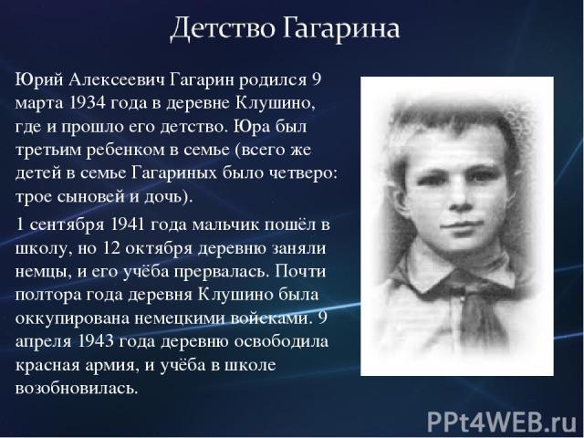 Юрий Алексеевич Гагарин родился 9 марта 1934 года в деревне Клушино, где и прошло его детство. Юра был третьим ребенком в семье (всего же детей в семье Гагариных было четверо: трое сыновей и дочь). 1 сентября 1941 года мальчик пошёл в школу, но 12 о…
