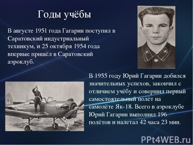В августе 1951 года Гагарин поступил в Саратовский индустриальный техникум, и 25 октября 1954 года впервые пришёл в Саратовский аэроклуб. В 1955 году Юрий Гагарин добился значительных успехов, закончил с отличием учёбу и совершил первый самостоятель…