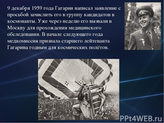 9 декабря 1959 года Гагарин написал заявление с просьбой зачислить его в группу кандидатов в космонавты. Уже через неделю его вызвали в Москву для прохождения медицинского обследования. В начале следующего года медкомиссия признала старшего лейтенан…
