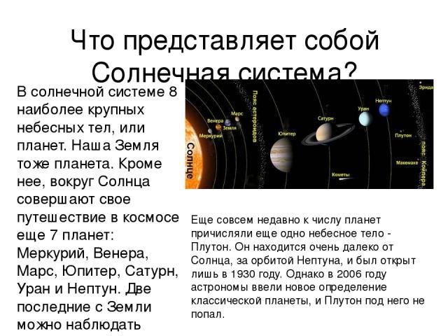 Что представляет собой Солнечная система? В солнечной системе 8 наиболее крупных небесных тел, или планет. Наша Земля тоже планета. Кроме нее, вокруг Солнца совершают свое путешествие в космосе еще 7 планет: Меркурий, Венера, Марс, Юпитер, Сатурн, У…