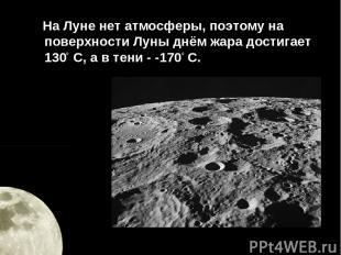 На Луне нет атмосферы, поэтому на поверхности Луны днём жара достигает 1300 С, а