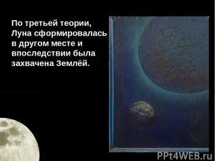 По третьей теории, Луна сформировалась в другом месте и впоследствии была захвач