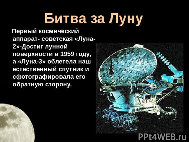 Битва за Луну Первый космический аппарат- советская «Луна-2»-Достиг лунной поверхности в 1959 году, а «Луна-3» облетела наш естественный спутник и сфотографировала его обратную сторону.