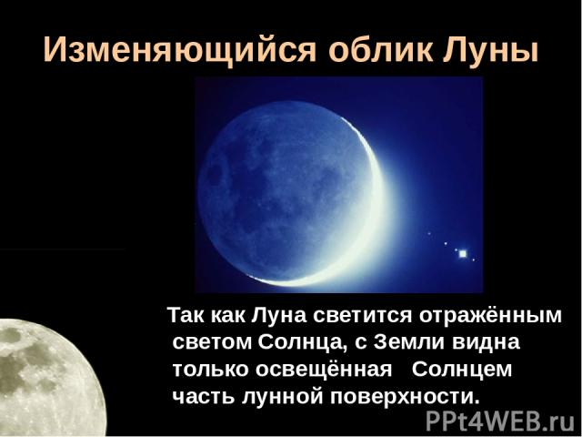 Изменяющийся облик Луны Так как Луна светится отражённым светом Солнца, с Земли видна только освещённая Солнцем часть лунной поверхности.