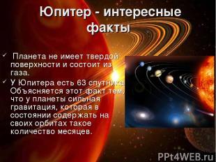 Юпитер - интересные факты Планета не имеет твердой поверхности и состоит из газ