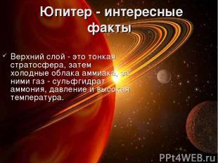 Юпитер - интересные факты Верхний слой - это тонкая стратосфера, затем холодные