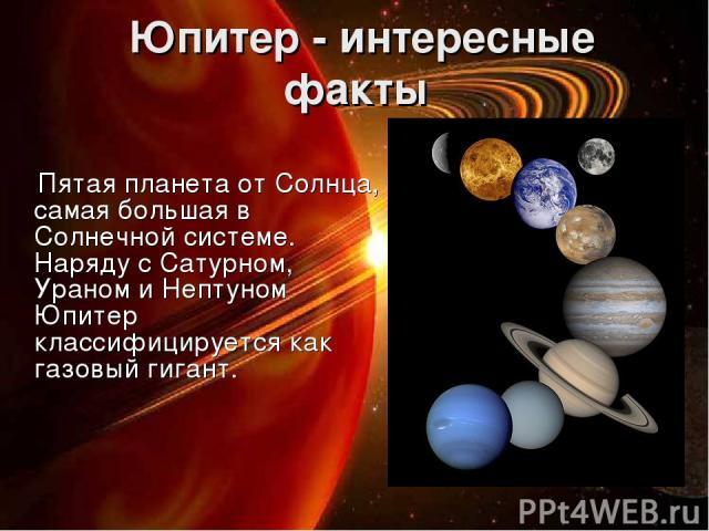 Юпитер - интересные факты Пятая планета от Солнца, самая большая в Солнечной системе. Наряду с Сатурном, Ураном и Нептуном Юпитер классифицируется как газовый гигант.