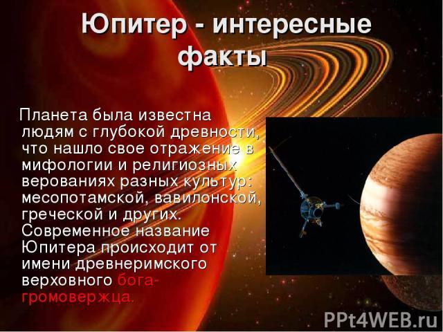 Юпитер - интересные факты Планета была известна людям с глубокой древности, что нашло свое отражение в мифологии и религиозных верованиях разных культур: месопотамской, вавилонской, греческой и других. Современное название Юпитера происходит от име…