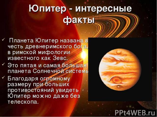 Юпитер - интересные факты Планета Юпитер названа в честь древнеримского бога, в римской мифологии известного как Зевс. Это пятая и самая большая планета Солнечной системы. Благодаря огромному размеру при больших противостояний увидеть Юпитер можно …