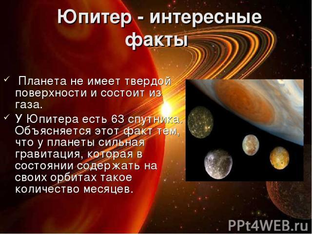 Юпитер - интересные факты Планета не имеет твердой поверхности и состоит из газа. У Юпитера есть 63 спутника. Объясняется этот факт тем, что у планеты сильная гравитация, которая в состоянии содержать на своих орбитах такое количество месяцев.