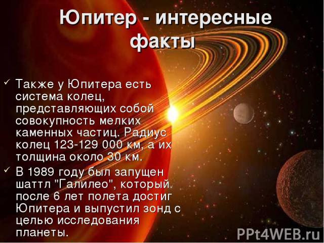 Юпитер - интересные факты Также у Юпитера есть система колец, представляющих собой совокупность мелких каменных частиц. Радиус колец 123-129 000 км, а их толщина около 30 км. В 1989 году был запущен шаттл