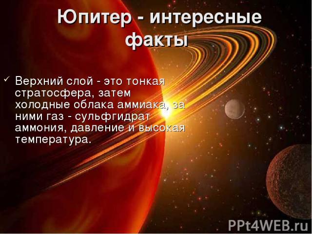 Юпитер - интересные факты Верхний слой - это тонкая стратосфера, затем холодные облака аммиака, за ними газ - сульфгидрат аммония, давление и высокая температура.