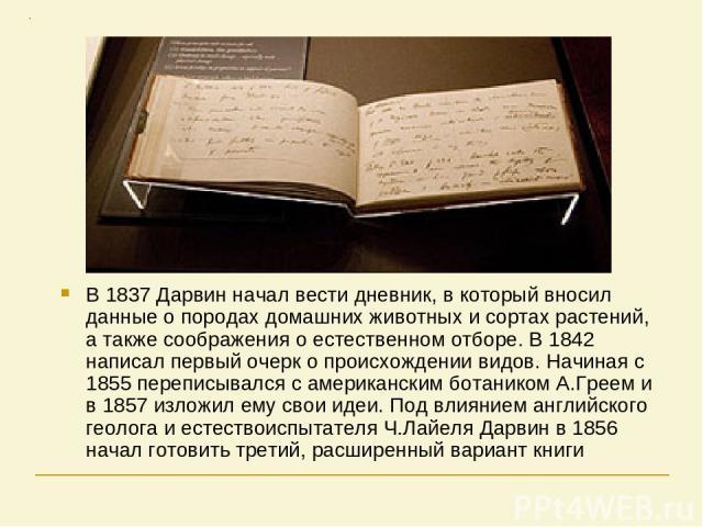 В 1837 Дарвин начал вести дневник, в который вносил данные о породах домашних животных и сортах растений, а также соображения о естественном отборе. В 1842 написал первый очерк о происхождении видов. Начиная с 1855 переписывался с американским ботан…
