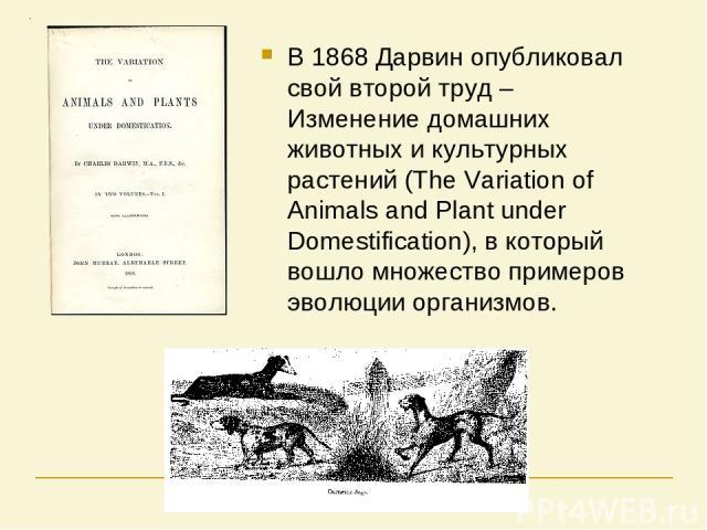 В 1868 Дарвин опубликовал свой второй труд – Изменение домашних животных и культурных растений (The Variation of Animals and Plant under Domestification), в который вошло множество примеров эволюции организмов.