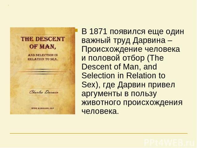 В 1871 появился еще один важный труд Дарвина – Происхождение человека и половой отбор (The Descent of Man, and Selection in Relation to Sex), где Дарвин привел аргументы в пользу животного происхождения человека.