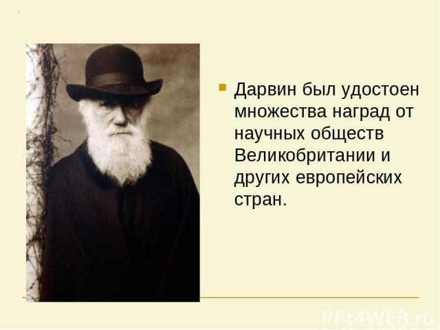 Дарвин был удостоен множества наград от научных обществ Великобритании и других европейских стран.