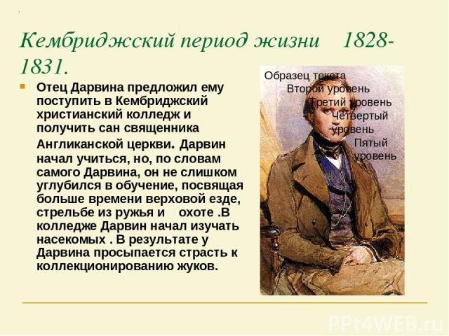 Кембриджский период жизни 1828-1831. Отец Дарвина предложил ему поступить в Кембриджский христианский колледж и получить сан священника Англиканской церкви. Дарвин начал учиться, но, по словам самого Дарвина, он не слишком углубился в обучение, посв…