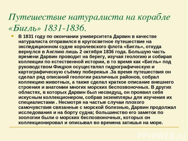 Путешествие натуралиста на корабле «Бигль» 1831-1836. В 1831 году по окончании университета Дарвин в качестве натуралиста отправился в кругосветное путешествие на экспедиционном судне королевского флота «Бигль», откуда вернулся в Англию лишь 2 октяб…