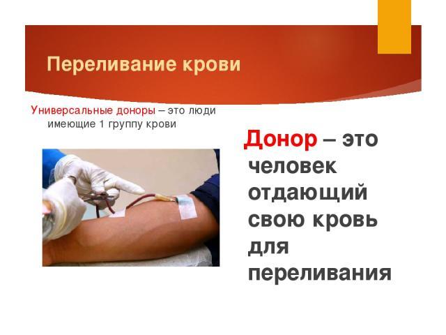 Переливание крови Донор – это человек отдающий свою кровь для переливания Универсальные доноры – это люди имеющие 1 группу крови