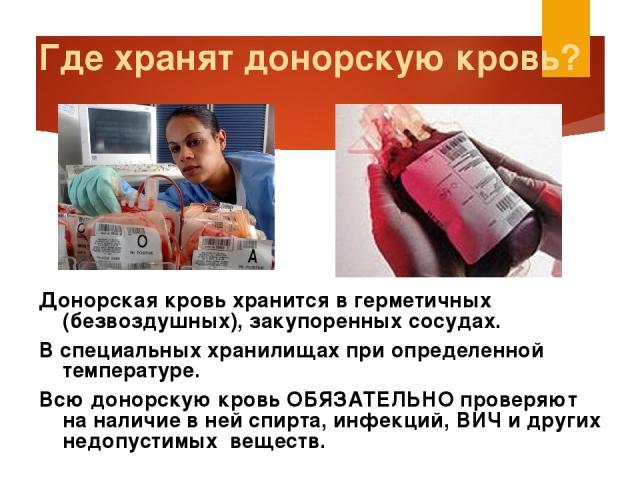 Где хранят донорскую кровь? Донорская кровь хранится в герметичных (безвоздушных), закупоренных сосудах. В специальных хранилищах при определенной температуре. Всю донорскую кровь ОБЯЗАТЕЛЬНО проверяют на наличие в ней спирта, инфекций, ВИЧ и других…