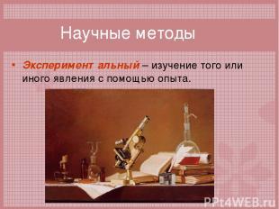 Научные методы Экспериментальный – изучение того или иного явления с помощью опы