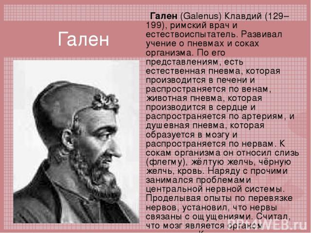 Гален Гален (Galenus) Клавдий (129–199), римский врач и естествоиспытатель. Развивал учение о пневмах и соках организма. По его представлениям, есть естественная пневма, которая производится в печени и распространяется по венам, животная пневма, кот…