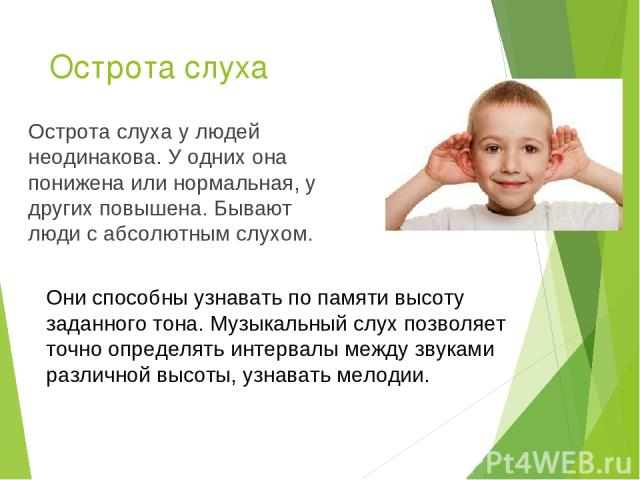 Острота слуха Острота слуха у людей неодинакова. У одних она понижена или нормальная, у других повышена. Бывают люди с абсолютным слухом. Они способны узнавать по памяти высоту заданного тона. Музыкальный слух позволяет точно определять интервалы ме…